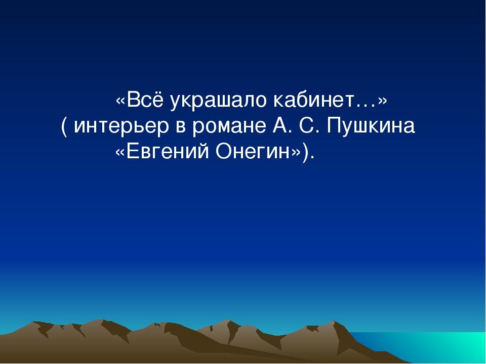 «Всё украшало кабинет…» ( интерьер в романе А. С. Пушкина «Евгений Онегин»).