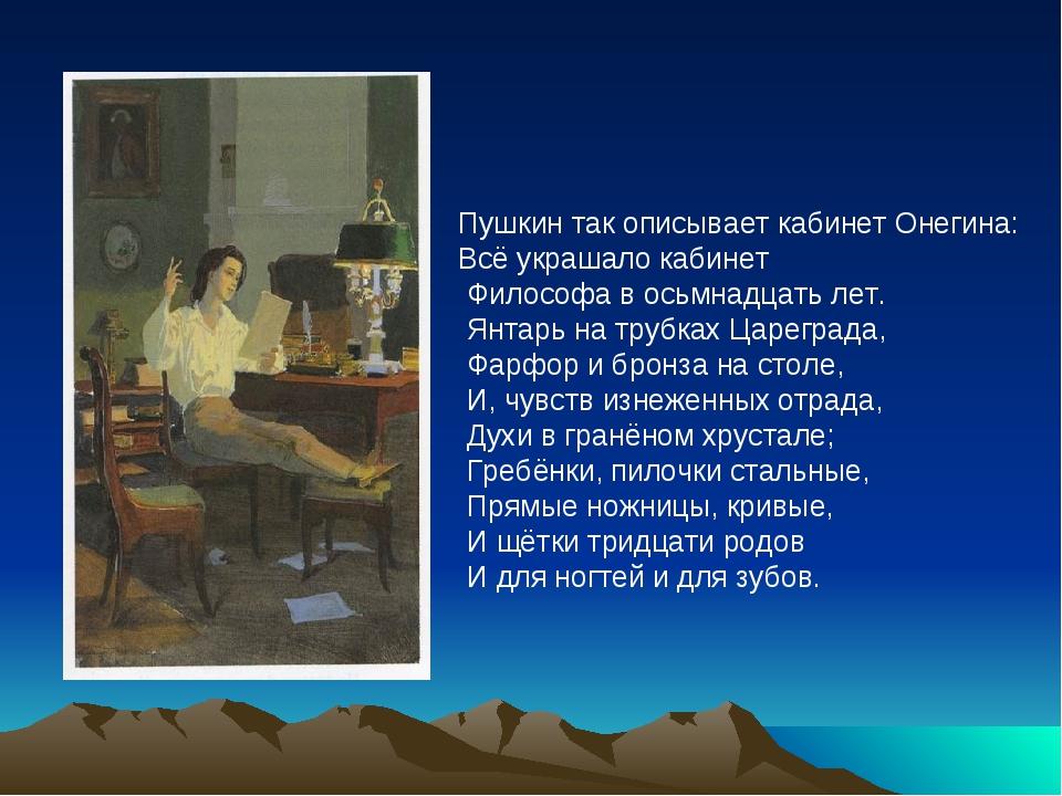 Пушкин так описывает кабинет Онегина: Всё украшало кабинет Философа в осьмна...