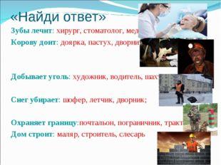 «Найди ответ» Зубы лечит: хирург, стоматолог, медсестра; Корову доит: доярка,