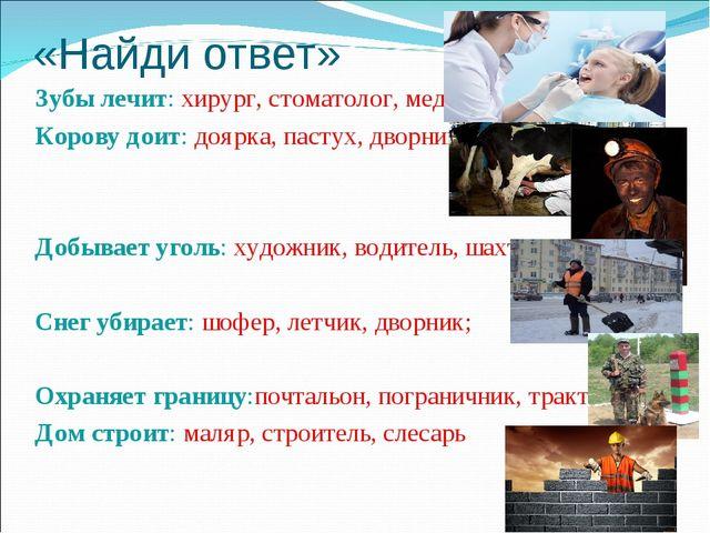 «Найди ответ» Зубы лечит: хирург, стоматолог, медсестра; Корову доит: доярка,...