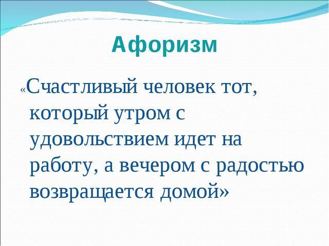 Афоризм «Счастливый человек тот, который утром с удовольствием идет на работу...