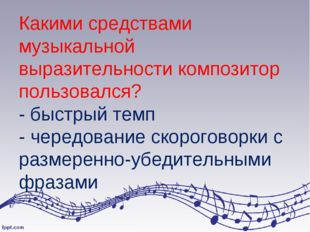 Какими средствами музыкальной выразительности композитор пользовался? - быстр