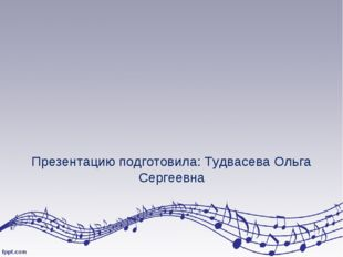 Презентацию подготовила: Тудвасева Ольга Сергеевна