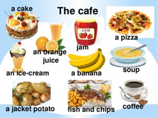 The cafe a cake an orange juice jam a pizza a banana soup coffee a jacket pot