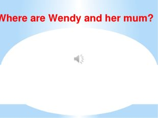 Where are Wendy and her mum?