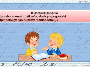 Интернет ресурсы: 1 - http://sbornik-mudrosti.ru/poslovicy-i-pogovorki 2 - ht