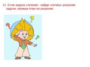 11. Если задача сложная - найди «логику» решения задачи, напиши план ее реше
