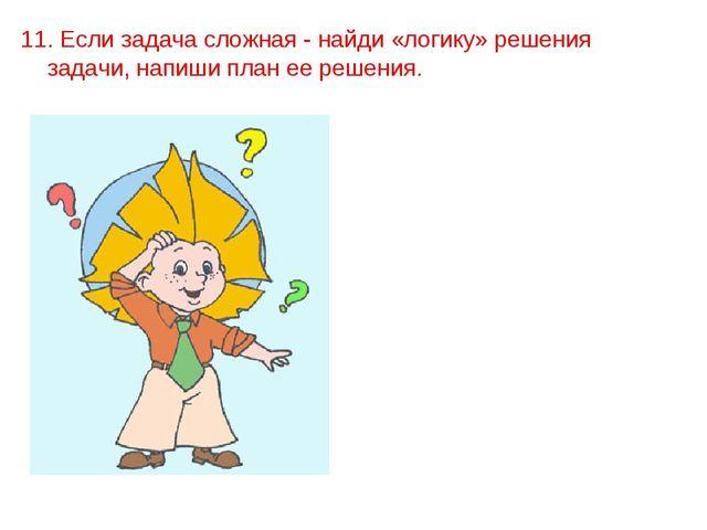11. Если задача сложная - найди «логику» решения задачи, напиши план ее реше...