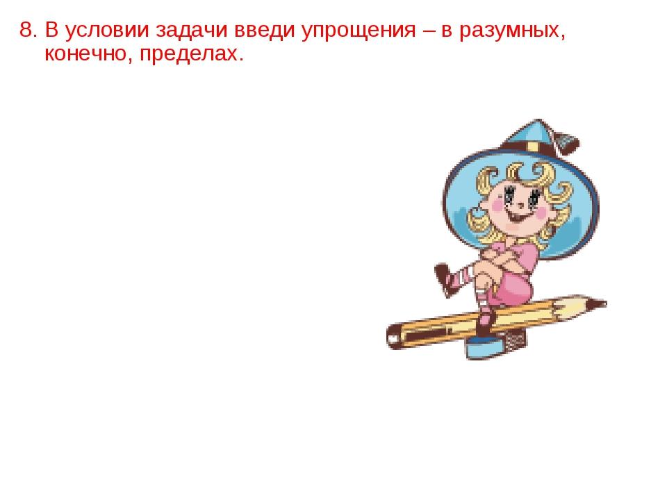 8. В условии задачи введи упрощения – в разумных, конечно, пределах.