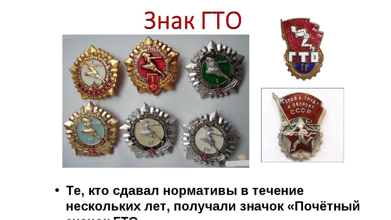Те, кто сдавал нормативы в течение нескольких лет, получали значок «Почётный...