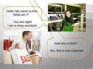Hello! My name is Ann. What am I? You are right! I am a shop assistant. And