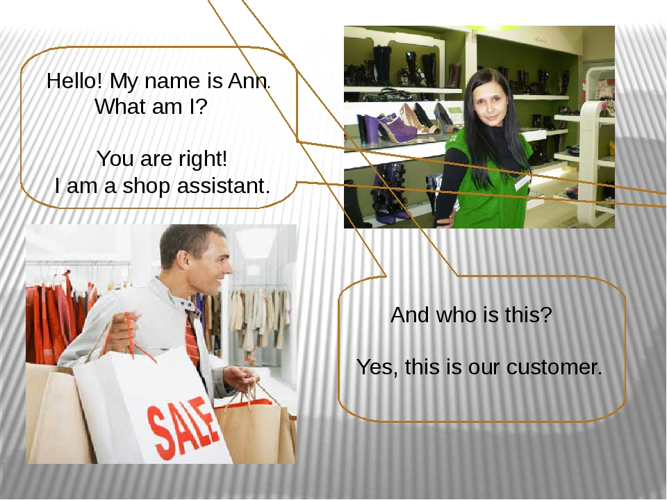 Hello! My name is Ann. What am I? You are right! I am a shop assistant. And...