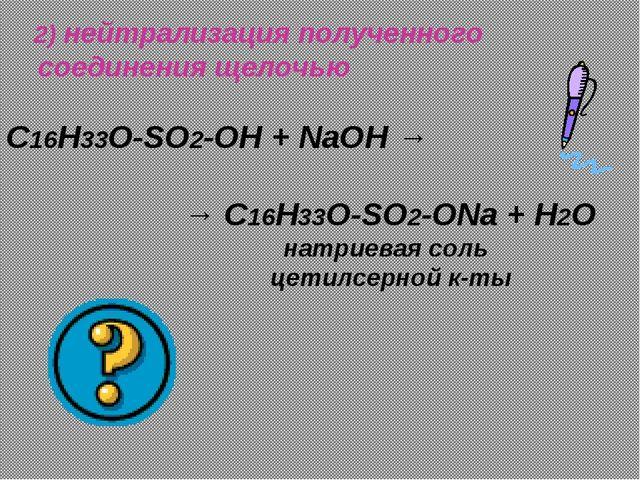 2) нейтрализация полученного соединения щелочью C16H33O-SO2-OH + NaOH → → C1...