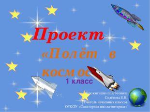 Проект «Полёт в космос» 1 класс Презентацию подготовила Солёнова Е.В. Учитель
