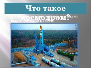 Что такое космодром? Космодром – это место, откуда запускают ракеты, спутники