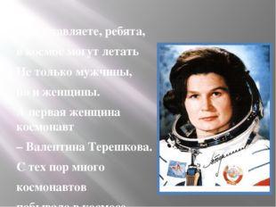 Представляете, ребята, в космос могут летать Не только мужчины, но и женщины