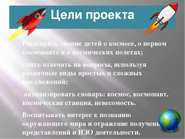 Цели проекта Расширить знание детей о космосе, о первом космонавте и о космич...