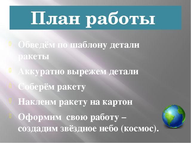 План работы Обведём по шаблону детали ракеты Аккуратно вырежем детали Соберём...