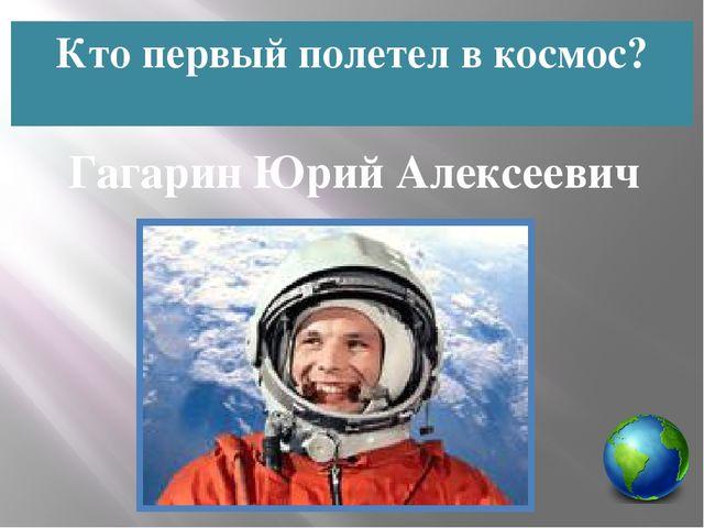 Кто первый полетел в космос? Гагарин Юрий Алексеевич