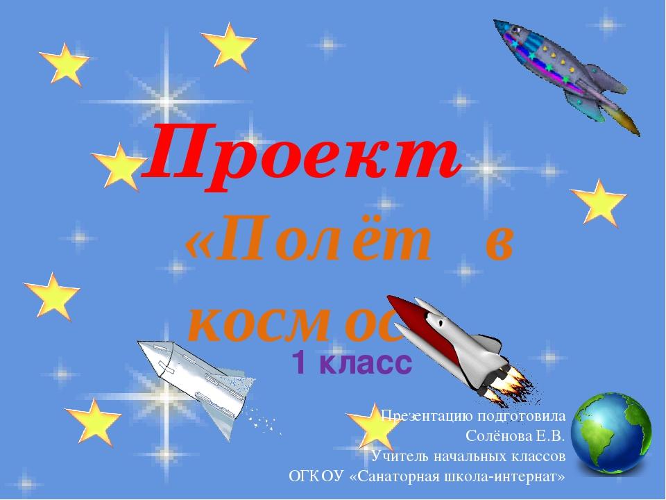 Проект «Полёт в космос» 1 класс Презентацию подготовила Солёнова Е.В. Учитель...