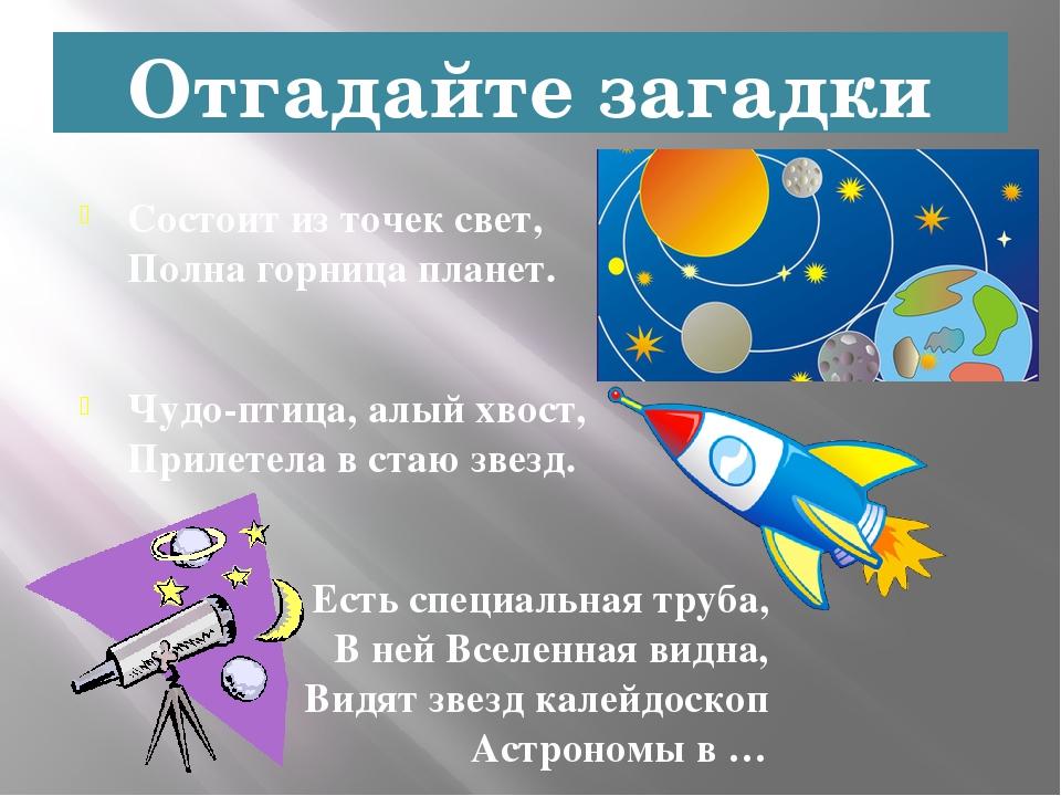 Отгадайте загадки Состоит из точек свет, Полна горница планет. Чудо-птица, ал...