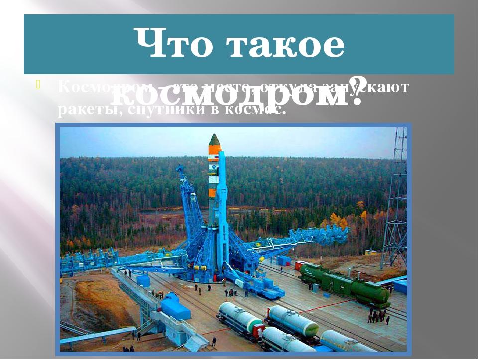 Что такое космодром? Космодром – это место, откуда запускают ракеты, спутники...