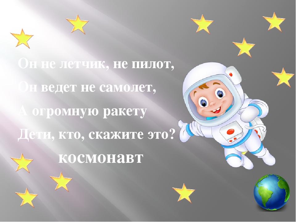Он не летчик, не пилот, Он ведет не самолет, А огромную ракету Дети, кто, ск...
