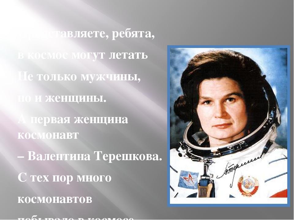Представляете, ребята, в космос могут летать Не только мужчины, но и женщины...