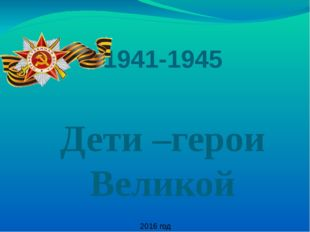 . 1941-1945 Дети –герои Великой Отечественной войны 2016 год