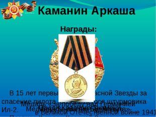 Награды: Каманин Аркаша В 15 лет первый орден Красной Звезды за спасение пил