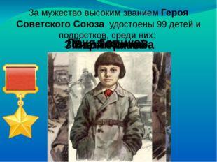 За мужество высоким званием Героя Советского Союза удостоены 99 детей и подро
