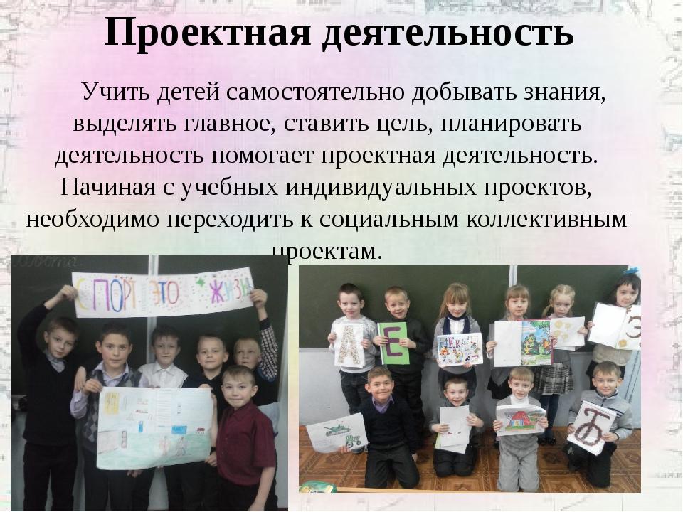 Проектная деятельность Учить детей самостоятельно добывать знания, выделять...