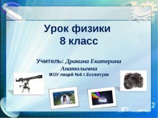 Урок физики 8 класс Учитель: Дракина Екатерина Анатольевна МОУ лицей №6 г.Есс