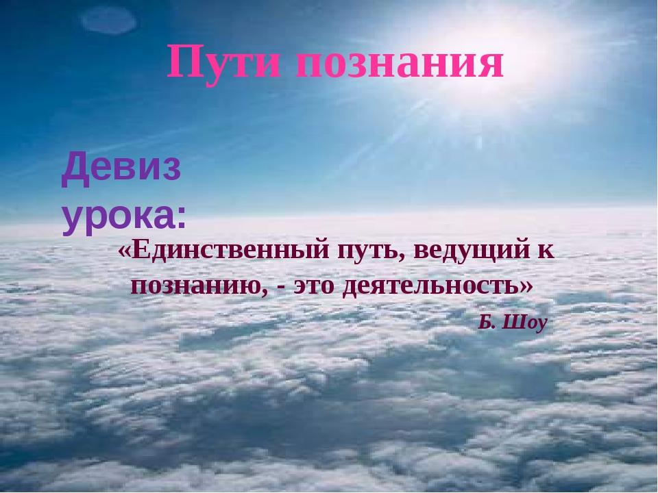 Пути познания Девиз урока: «Единственный путь, ведущий к познанию, - это деят...