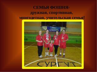 СЕМЬЯ ФОШНЯ- дружная, спортивная, многодетная, учительская семья!