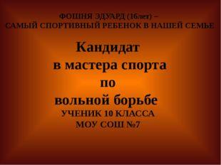 ФОШНЯ ЭДУАРД (16лет) – САМЫЙ СПОРТИВНЫЙ РЕБЕНОК В НАШЕЙ СЕМЬЕ Кандидат в мас