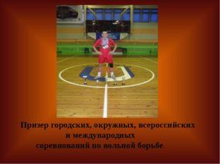 Призер городских, окружных, всероссийских и международных соревнований по во
