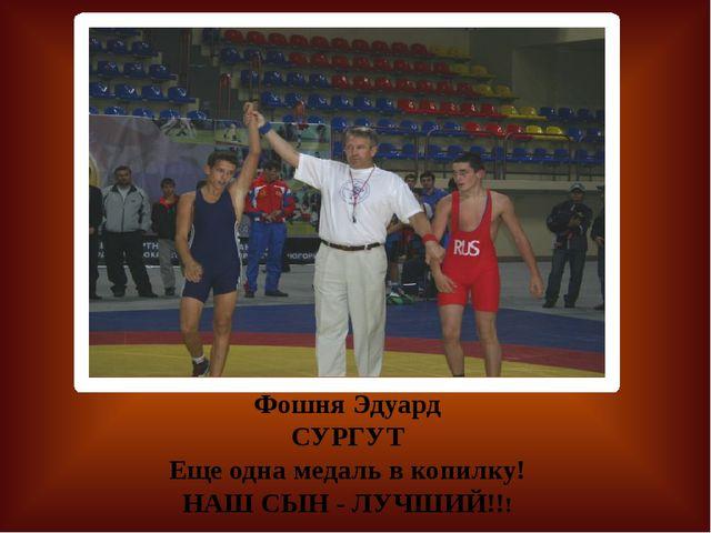 Фошня Эдуард СУРГУТ Еще одна медаль в копилку! НАШ СЫН - ЛУЧШИЙ!!!