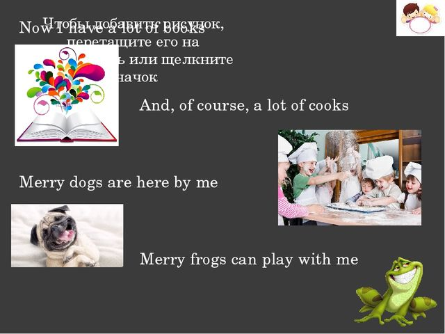 Now I have a lot of books And, of course, a lot of cooks Merry dogs are here...