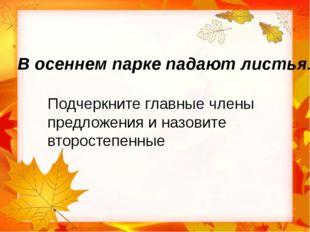 В осеннем парке падают листья. Подчеркните главные члены предложения и назо