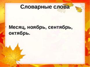 Словарные слова Месяц, ноябрь, сентябрь, октябрь.