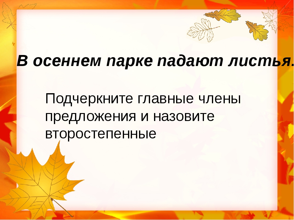 В осеннем парке падают листья. Подчеркните главные члены предложения и назо...