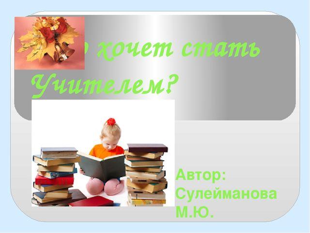 Кто хочет стать Учителем? Автор: Сулейманова М.Ю.