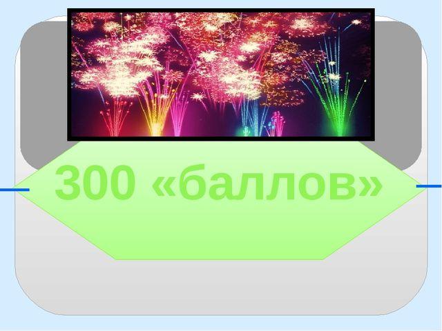 Итого: 300 «баллов»