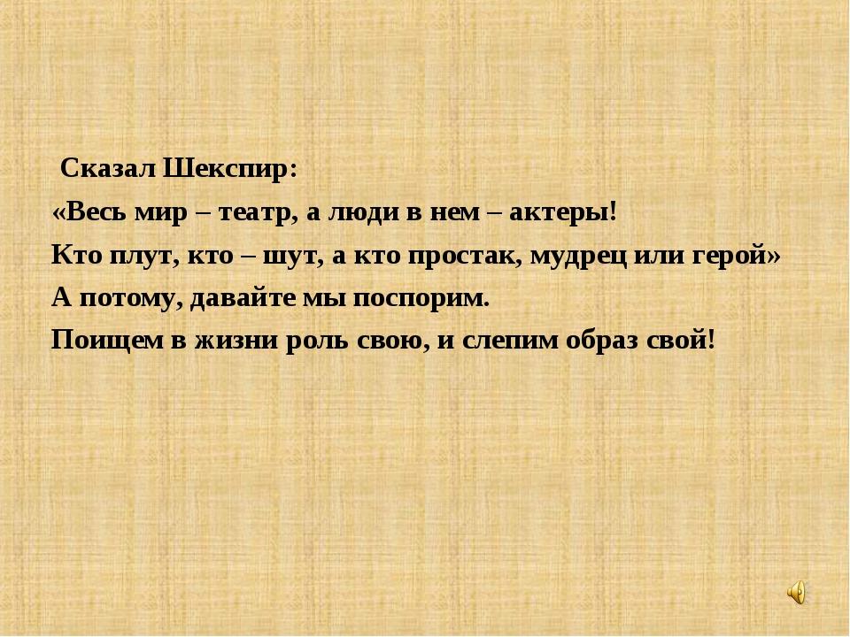 Сказал Шекспир: «Весь мир – театр, а люди в нем – актеры! Кто плут, кто – шу...