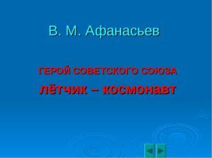 В. М. Афанасьев ГЕРОЙ СОВЕТСКОГО СОЮЗА лётчик – космонавт