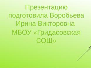 Презентацию подготовила Воробьева Ирина Викторовна МБОУ «Гридасовская СОШ»