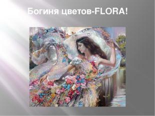Богиня цветов-FLORA!
