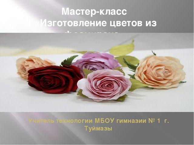 Мастер-класс «Изготовление цветов из фоамирана» Учитель технологии МБОУ гимна...
