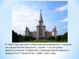 В 1838 году поступил в Московский университет, сначала на юридический факульт